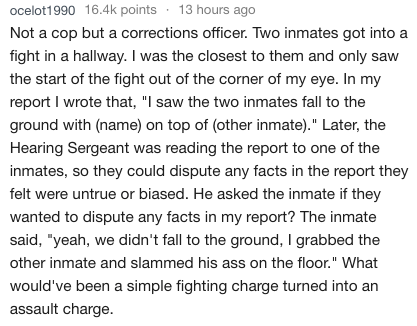 "Text - ocelot1990 16.4k points 13 hours ago Not a cop but a corrections officer. Two inmates got into fight in a hallway. I was the closest to them and only saw the start of the fight out of the corner of my eye. In my report I wrote that, ""I saw the two inmates fall to the ground with (name) on top of (other inmate)."" Later, the Hearing Sergeant was reading the report to one of the inmates, so they could dispute any facts in the report they felt were untrue or biased. He asked the inmate if the"