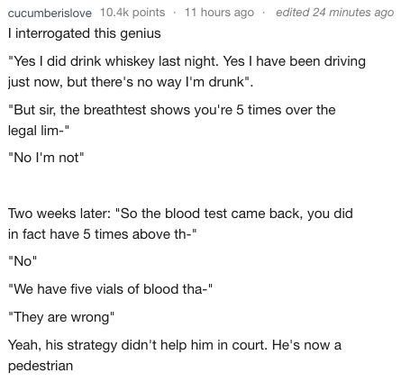 "Text - 11 hours ago edited 24 minutes ago cucumberislove 10.4k points interrogated this genius ""Yes I did drink whiskey last night. Yes I have been driving just now, but there's no way I'm drunk"" ""But sir, the breathtest shows you're 5 times over the legal lim-"" ""No I'm not"" Two weeks later: ""So the blood test came back, you did in fact have 5 times above th-"" ""No"" ""We have five vials of blood tha-"" ""They are wrong"" Yeah, his strategy didn't help him in court. He's now a pedestrian"