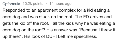 "Text - 14 hours ago Cpformula 10.2k points Responded to an apartment complex for a kid eating a corn dog and was stuck on the roof. The FD arrives and gets the kid off the roof. I all the kids why he was eating a corn dog on the roof? His answer was ""Because I threw it up there!"". His look of DUH! Left me speechless."