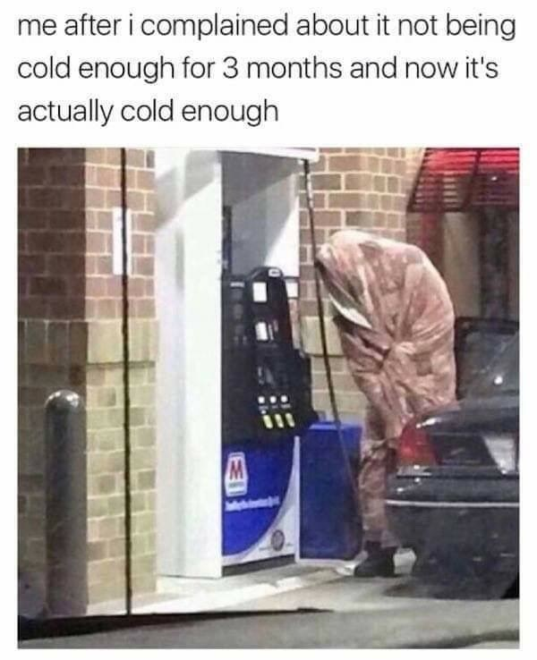 meme about wanting for it to get cold but then not being prepared for it with picture of person at gas station wrapped in blanket