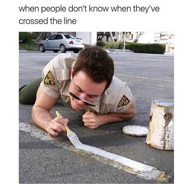 meme about showing people they've gone too far with picture of police man meticulously painting over road marks