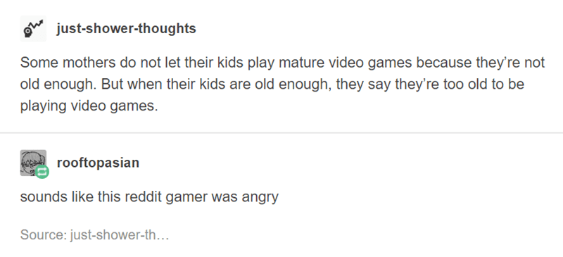 funny tumblr post Some mothers do not let their kids play mature video games because they're not old enough. But when their kids are old enough, they say they're too old to be playing video games. rooftopasian sounds like this reddit gamer was angry Source: just-shower-th...