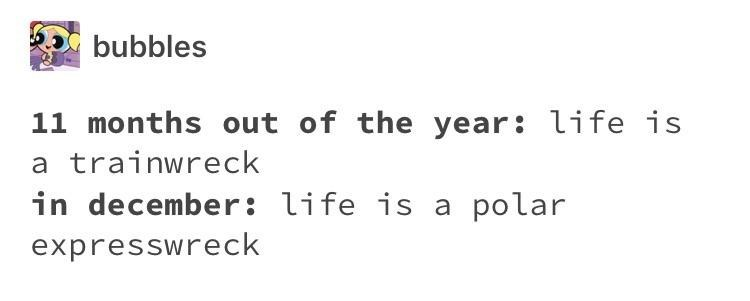 "Tumblr post that reads, ""11 months out of the year: life is a trainwreck; in December: life is a polar expresswreck"""