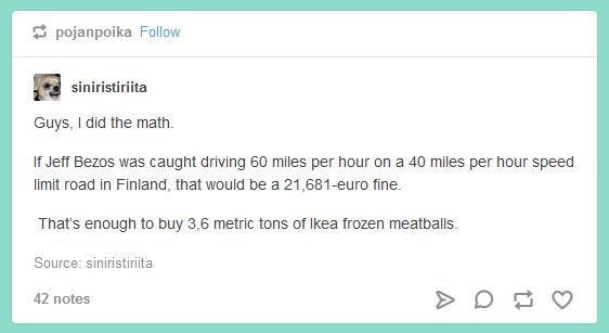 "Tumblr post that reads, ""Guys, I did the math. If Jeff Bezos was caught driving 60 miles per hour on a 40 miles per hour speed limit road in Finland, that would be a 21,681-euro fine. That's enough to buy 3,6 metric tons of Ikea frozen meatballs"""