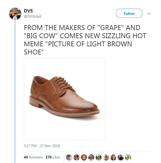 """Footwear - DVS Follow @DVSblast FROM THE MAKERS OF """"GRAPE"""" AND """"BIG COW"""" COMES NEW SIZZLING HOT MEME """"PICTURE OF LIGHT BROWN SHOE"""" 3:17 PM - 27 Nov 2018 45 Retweets 270 Likes"""