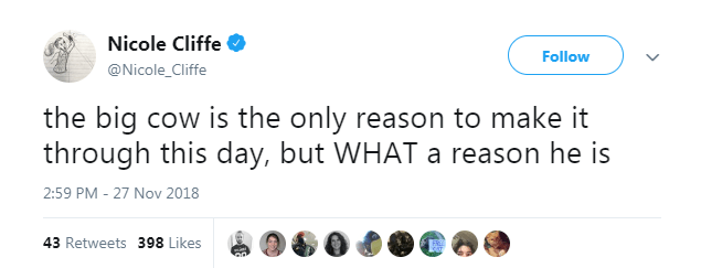 Text - Nicole Cliffe Follow @Nicole_Cliffe the big cow is the only reason to make it through this day, but WHAT a reason he is 2:59 PM - 27 Nov 2018 43 Retweets 398 Likes