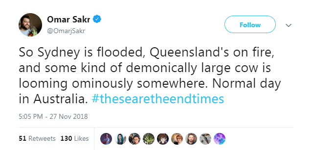 Text - Omar Sakr Follow @OmarjSakr So Sydney is flooded, Queensland's on fire, and some kind of demonically large cow is looming ominously somewhere. Normal day in Australia. #thesearetheendtimes 5:05 PM - 27 Nov 2018 51 Retweets 130 Likes
