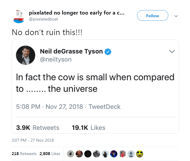 Text - pixelated no longer too early for a c... Follow @pixelatedboat No don't ruin this!!! Neil deGrasse Tyson @neiltyson In fact the cow is small when compared the universe to 5:08 PM Nov 27, 2018 TweetDeck 3.9K Retweets 19.1K Likes 3:07 PM - 27 Nov 2018 218 Retweets 2,808 Likes
