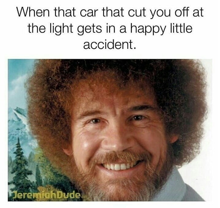 Bob Ross meme about reacting to a well deserved car accident
