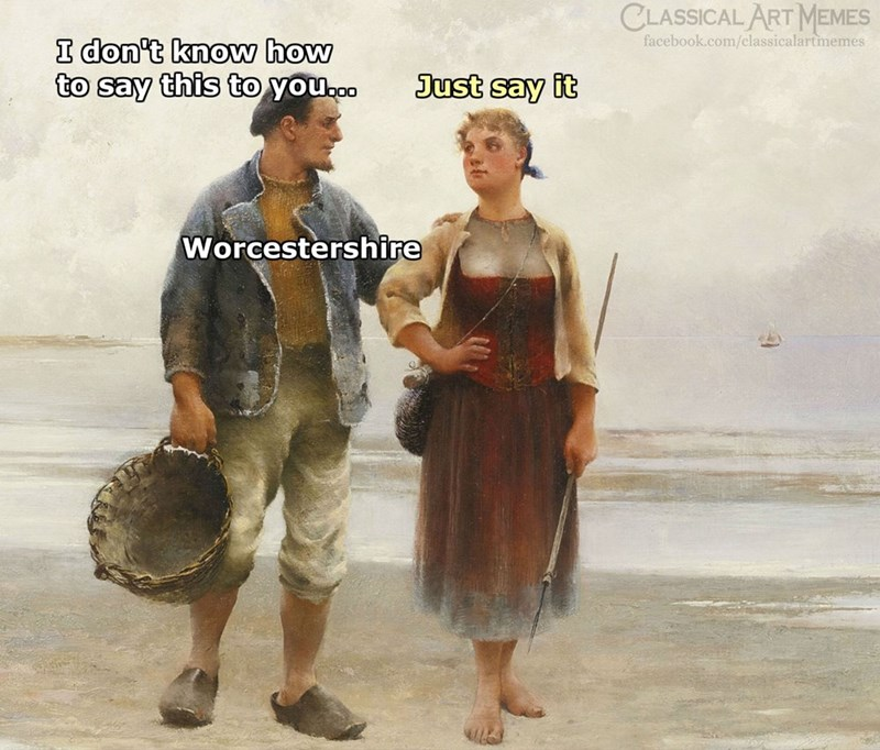 Adaptation - CLASSICAL ART MEMES facebook.com/classicalartmemes I don't know how to say this to youooo Just say it Worcestershire