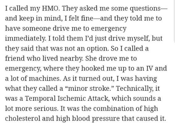 """Text - I called my HMO. They asked me some questions- and keep in mind, I felt fine-and they told me to have someone drive me to emergency immediately. I told them l'd just drive myself, but they said that was not an option. So I called a friend who lived nearby. She drove me to emergency, where they hooked me up to an IV and a lot of machines. As it turned out, I was having what they called a """"minor stroke."""" Technically, it was a Temporal Ischemic Attack, which sounds a lot more serious. It was"""