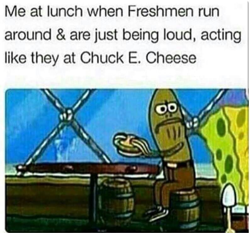 Cartoon - Me at lunch when Freshmen run around & are just being loud, acting like they at Chuck E. Cheese EN