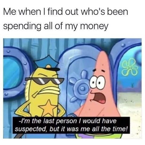 spongebob meme about realizing you're the one who is wasting all your money