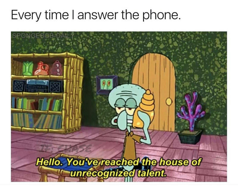 Cartoon - Every time I answer the phone. SPONGEBOB DAILY PASE Hello. You've reached the house of unrecognized talent.