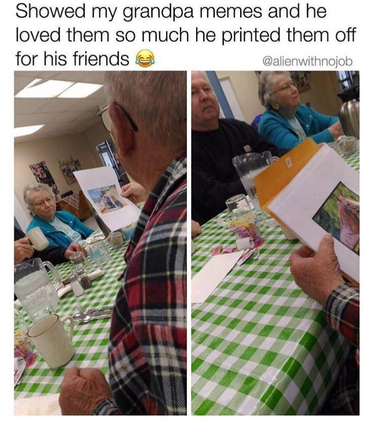 "Caption that reads, ""Showed my grandpa memes and he loved them so much he printed them off for his friends"" above pics of an old guy showing his friends memes that he printed out"