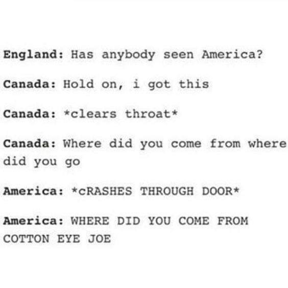 murica meme - Text - England: Has anybody seen America? Canada: Hold on, i got this Canada: *clears throat* Canada: Where did you come from where did you go America: *CRASHES THROUGH DOOR* America: WHERE DID YOU COME FROM COTTON EYE JOE