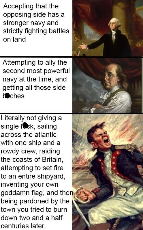 murica meme - Fictional character - Accepting that the opposing side has a stronger navy and strictly fighting battles on land Attempting to ally the second most powerful navy at the time, and getting all those side ches Literally not giving a single fuck, sailing across the atlantic with one ship and a rowdy crew, raiding the coasts of Britain, attempting to set fire to an entire shipyard, inventing your own goddamn flag, and then being pardoned by the town you tried to burn down two and a half
