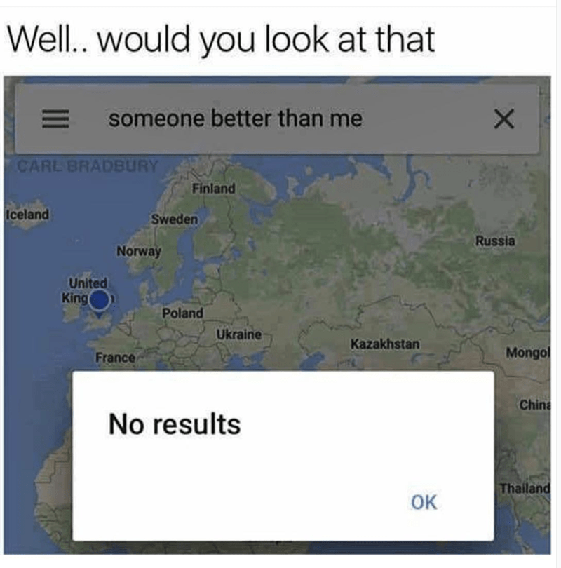 "Caption that reads, ""Well...would you look at that"" above a pic of a Google map with ""Someone better than me"" googled at the top, and a pop-up notification below that reads, ""No results"""