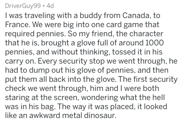 Text - DriverGuy99 4 I was traveling with a buddy from Canada, to France. We were big into one card game that required pennies. So my friend, the character that he is, brought a glove full of around 1000 pennies, and without thinking, tossed it in his carry on. Every security stop we went through, he had to dump out his glove of pennies, and then put them all back into the glove. The first security check we went through, him and I were both staring at the screen, wondering what the hell was in h