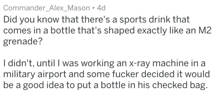 Text - Commander_Alex_Mason 4d Did you know that there's a sports drink that comes in a bottle that's shaped exactly like an M2 grenade? I didn't, until I was working an x-ray machine in a military airport and some fucker decided it would be a good idea to put a bottle in his checked bag.