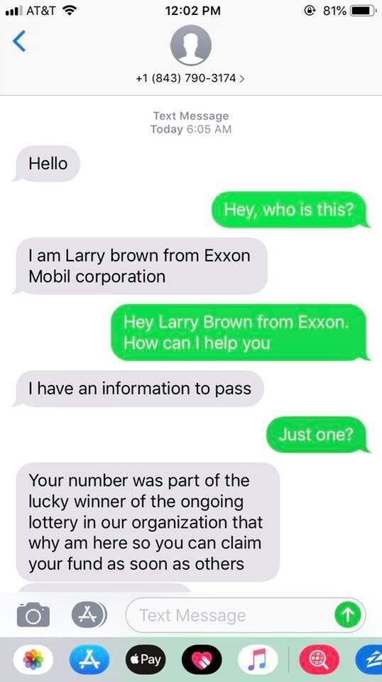 Text - @ 81% 12:02 PM AT&T +1 (843) 790-3174 Text Message Today 6:05 AM Hello Hey, who is this? I am Larry brown from Exxon Mobil corporation Hey Larry Brown from Exxon. How can I help you I have an information to pass Just one? Your number was part of the lucky winner of the ongoing lottery in our organization that why am here so you can claim your fund as soon as others Text Message Pay 4