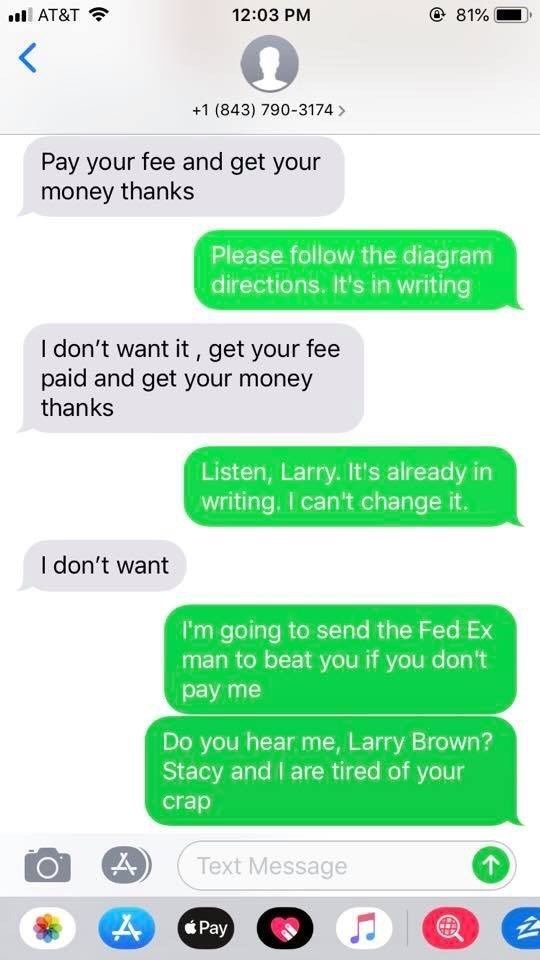 Text - @ 81% 12:03 PM AT&T +1 (843) 790-3174 Pay your fee and get your money thanks Please follow the diagram directions. It's in witing I don't want it, get your fee paid and get your money thanks Listen, Larry. It's already in writing. I can't change it. I don't want I'm going to send the Fed Ex man to beat you if you don't pay me Do you hear me, Larry Brown? Stacy and I are tired of your crap Text Message Pay 4