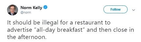 "Tweet that reads, ""It should be illegal for a restaurant to advertise 'all-day breakfast' and then close in the afternoon"""