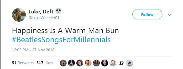 Text - Luke, Deft Follow @LukeWheeler01 Happiness Is A Warm Man Bun #BeatlesSongsForMillennials 12:05 PM - 27 Nov 2018 51 Retweets 317 Likes