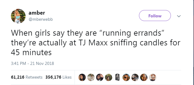 """Text - amber Follow @mberwebb When girls say they are """"running errands"""" they're actually at TJ Maxx sniffing candles for 45 minutes 3:41 PM - 21 Nov 2018 61,216 Retweets 356,176 Likes"""