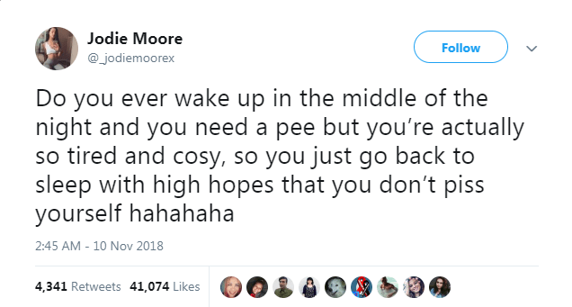 Text - Jodie Moore Follow @_jodiemoorex Do you ever wake up in the middle of the night and you need a pee but you're actually so tired and cosy, so you just go back to sleep with high hopes that you don't piss yourself hahahaha 2:45 AM - 10 Nov 2018 4,341 Retweets 41,074 Likes