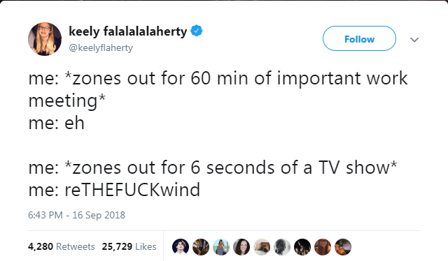Text - keely falalalalaherty Follow @keelyflaherty me: *zones out for 60 min of important work meeting* me: eh me: *zones out for 6 seconds of a TV show me: reTHEFUCKwind 6:43 PM - 16 Sep 2018 4,280 Retweets 25,729 Likes