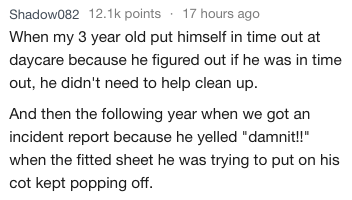 """Text - Shadow082 12.1k points 17 hours ago When my 3 year old put himself in time out at daycare because he figured out if he was in time out, he didn't need to help clean up And then the following year when we got an incident report because he yelled """"damnit!"""" when the fitted sheet he was trying to put on his cot kept popping off."""