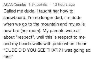 """Text - AKANCsucks 1.9k points 13 hours ago Called me dude. I taught her how to snowboard, I'm no longer dad, i'm dude when we go to the mountain and my ex is now bro (her mom). My parents were all about """"respect"""", well this is respect to me and my heart swells with pride when I hear """"DUDE DID YOU SEE THAT!? I was going so fast!"""""""
