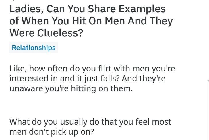 Text - Ladies, Can You Share Examples of When You Hit On Men And They Were Clueless? Relationships Like, how often do you flirt with men you're interested in and it just fails? And they're unaware you're hitting on them. What do you usually do that you feel most men don't pick up on?