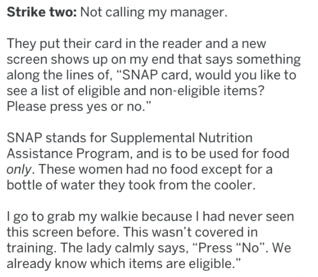 """Text - Strike two: Not calling my manager They put their card in the reader and a new screen shows up on my end that says something along the lines of, """"SNAP card, would you like to see a list of eligible and non-eligible items? Please press yes or no."""" SNAP stands for Supplemental Nutrition Assistance Program, and is to be used for food only. These women had no food except for a bottle of water they took from the cooler. I go to grab my walkie because I had never seen this screen before. This w"""