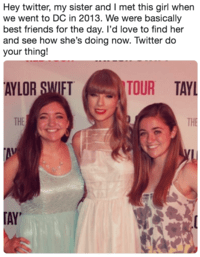 Text - Hey twitter, my sister and I met this girl when we went to DC in 2013. We were basically best friends for the day. l'd love to find her and see how she's doing now. Twitter do your thing! TOUR TAYL AYLOR SWIFT THE THE AM TAY