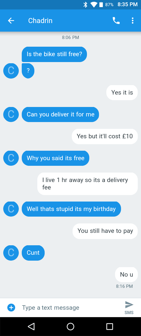 message about bike Is the bike still free? C ? Yes it is Can you deliver it for me Yes but it'll cost £10 Why you said its free I live 1 hr away so its a delivery fee C Well thats stupid its my birthday You still have to pay Cunt No u 8:16 PM Type a text message SMS O