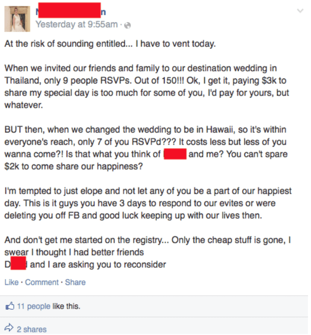 facebook post about weddingAt the risk of sounding entitled... I have to vent today. When we invited our friends and family to our destination wedding in Thailand, only 9 people RSVPS. Out of 150!!! Ok, I get it, paying $3k to share my special day is too much for some of you, I'd pay for yours, but whatever. BUT then, when we changed the wedding to be in Hawai, so it's within everyone's reach, only 7 of you RSVPd??? It costs less but less of you wanna come?! Is that what you think of $2k to come