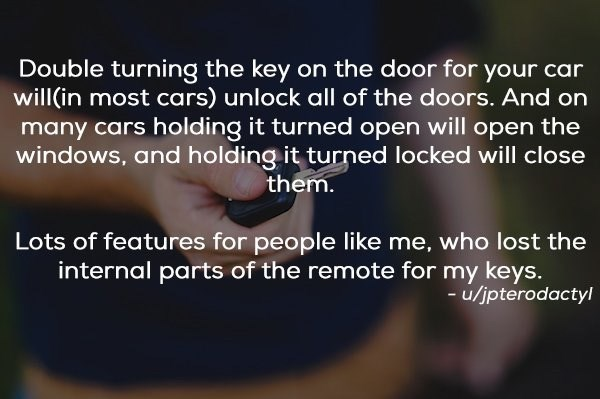 Text - Double turning the key on the door for your car will(in most cars) unlock all of the doors. And on many cars holding it turned open will open the windows, and holding it turned locked will close them. Lots of features for people like me, who lost the internal parts of the remote for my keys. -/jpterodactyl