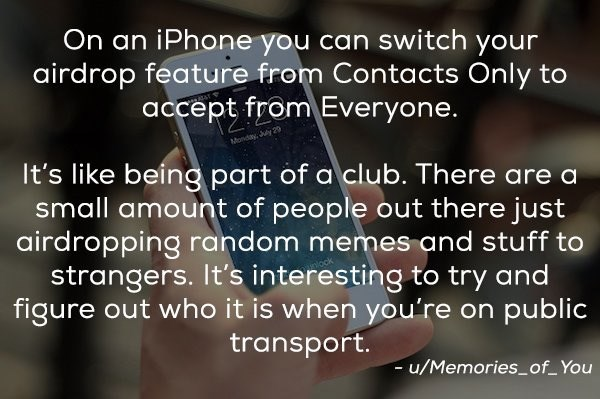 Text - On an iPhone you can switch your airdrop feature from Contacts Only to accept from Everyone. Monday, July 29 It's like being part of a club. There are a small amount of people out there just airdropping roandom memes and stuff to strangers. It's interesting to try and figure out who it is when you're on public transport. -u/Memoriesof You
