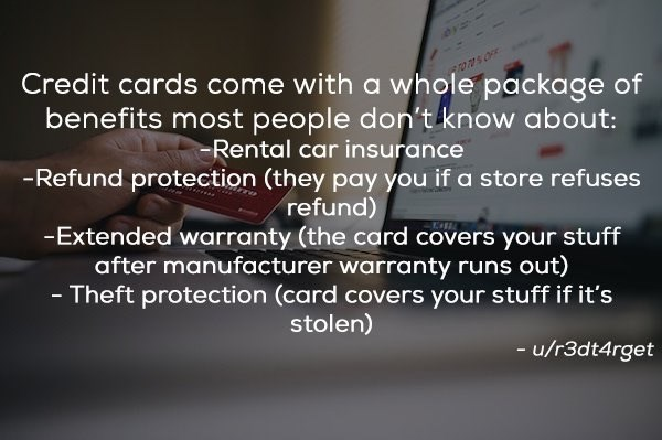 Text - Credit cards come with a whole package of benefits most people don't know about: -Rental car insurance -Refund protection (they pay you if a store refuses refund) -Extended warranty (the card covers your stuff after manufacturer warranty runs out) - Theft protection (card covers your stuff if it's stolen) u/r3dt4rget