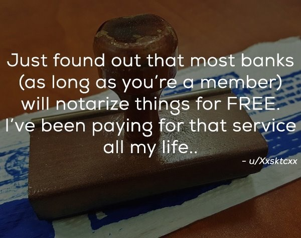 Text - Just found out that most banks (as long as you're a member) will notarize things for FREE I've been paying for that service all my life... - u/Xxsktcxx