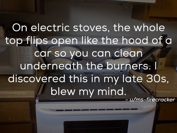 Text - On electric stoves, the whole top flips open like the hood of a car so you can clean underneath the burners. I discovered this in my late 30s, blew my mind. -u/ms-firecracker