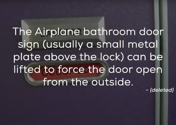Text - The Airplane bathroom door sign (usually a small metal plate above the lock) can be lifted to force the door open from the outside. - (deleted}