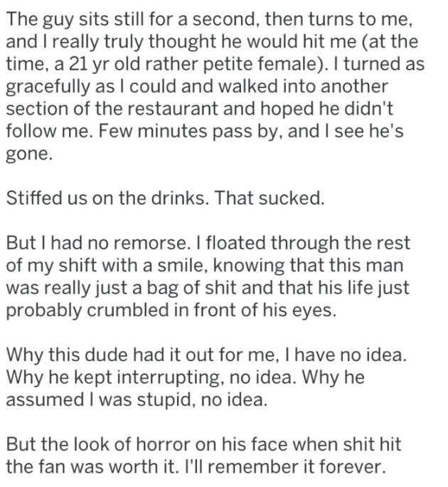 Text - The guy sits still for a second, then turns to me, and I really truly thought he would hit me (at the time, a 21 yr old rather petite female). I turned gracefully as I could and walked into another section of the restaurant and hoped he didn't follow me. Few minutes pass by, and I see he's gone. Stiffed us on the drinks. That sucked But I had no remorse. I floated through the rest of my shift with a smile, knowing that this man was really just a bag of shit and that his life just probably
