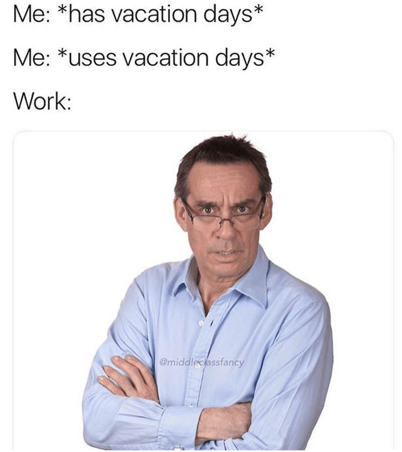 "Caption that reads, ""Me: *Has vacation days;* Me: *Uses vacation days;* Work: ..."" above a pic of a boss looking angrily at the camera"