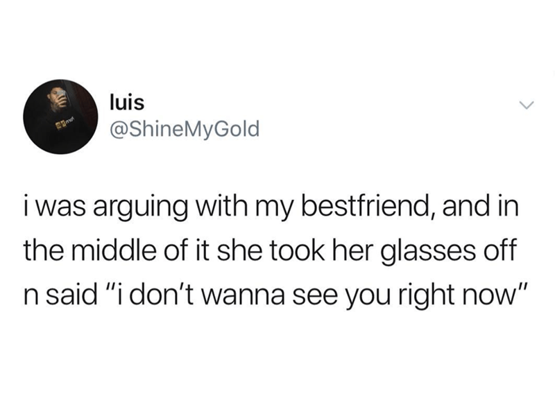 "Tweet that reads, ""I was arguing with my best friend, and in the middle of it she took her glasses off and said, 'I don't wanna see you right now'"""