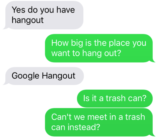Text - Yes do you have hangout How big is the place you want to hang out? Google Hangout Is it a trash can? Can't we meet in a trash can instead?