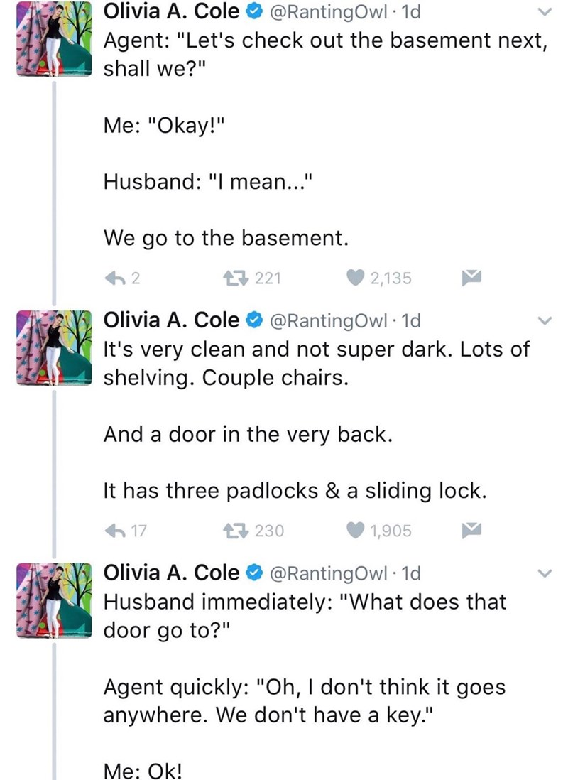 """Text - Olivia A. Cole @RantingOwl 1d Agent: """"Let's check out the basement next, shall we?"""" Me: """"Okay!"""" Husband: """"I mean..."""" We go to the basement. 221 2 2,135 Olivia A. Cole @RantingOwl 1d It's very clean and not super dark. Lots of shelving. Couple chairs. And a door in the very back. It has three padlocks & a sliding lock. 230 17 1,905 Olivia A. Cole @RantingOwl 1d Husband immediately: """"What does that door go to?"""" Agent quickly: """"Oh, I don't think it goes anywhere. We don't have a key."""" Me: Ok"""