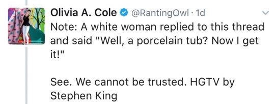 """Text - Olivia A. Cole @RantingOwl 1d Note: A white woman replied to this thread and said """"Well, a porcelain tub? Now I get it!"""" See. We cannot be trusted. HGTV by Stephen King"""